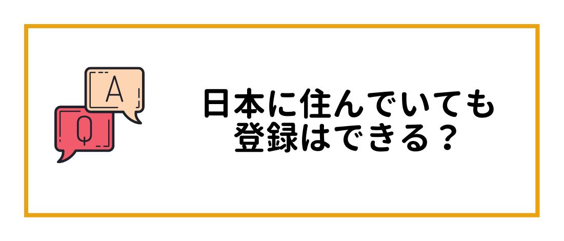 日本に住んでいても登録はできる?