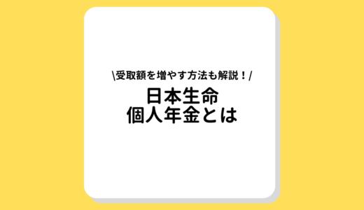 日本生命の個人年金とは?税金控除を活用して受取額を増やそう!解約時の減額にご用心