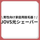 JOVS光シェーバーは男性におすすめの家庭用脱毛器!口コミレビューや効果のまとめ